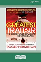 The Greatest Traitor: The Secret Lives of Double Agent George Blake (16pt Large Print Edition)