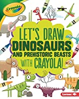 Let's Draw Dinosaurs and Prehistoric Beasts With Crayola! (Let's Draw With Crayola)