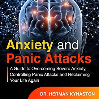 Anxiety and Panic Attacks: A Guide to Overcoming Severe Anxiety, Controlling Panic Attacks and Reclaiming Your Life Again!                   By:                                                                                                                                 Dr. Herman Kynaston                               Narrated by:                                                                                                                                 George Johnson                      Length: 3 hrs and 31 mins     3 ratings     Overall 5.0