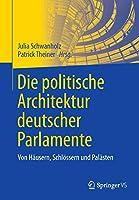 Die politische Architektur deutscher Parlamente: Von Haeusern, Schloessern und Palaesten
