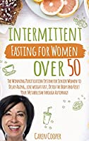 Intermittent Fasting for Women Over 50: The Winning Purification System for Senior Women to Delay Aging, Lose Weight Fast, Detox the Body and Reset Your Metabolism Through Autophagy