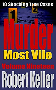 Murder Most Vile Volume 19: 18 Shocking True Crime Murder Cases by [Robert Keller]