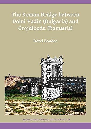 The Roman Bridge Between Dolni Vadin (Bulgaria) and Grojdibodu (Romania) (Archaeopress Roman Archaeology, Band 38)