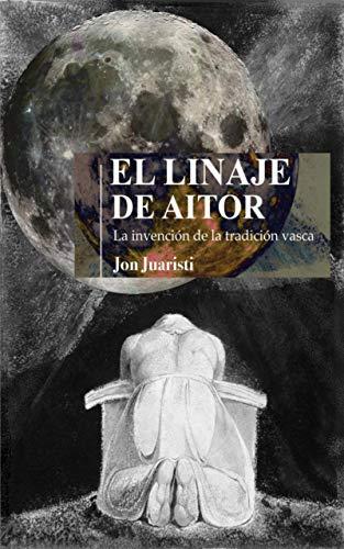 EL LINAJE DE AITOR: La invención de la tradición vasca eBook: Juaristi, Jon: Amazon.es: Tienda Kindle