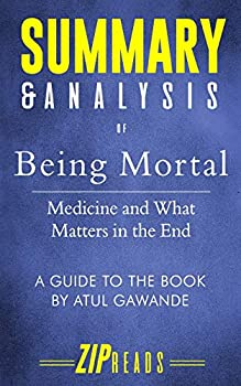 Summary & Analysis of Being Mortal  Medicine and What Matters in the End | A Guide to the Book by Atul Gawande