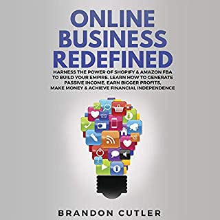 Online Business Redefined: Harness the Power of Shopify & Amazon FBA to Build Your Empire      Learn How to Generate Passive Income, Earn Bigger Profits, Make Money & Achieve Financial Independence              By:                                                                                                                                 Brandon Cutler                               Narrated by:                                                                                                                                 Brian R. Scott                      Length: 3 hrs and 12 mins     Not rated yet     Overall 0.0