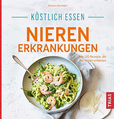 Köstlich essen Nierenerkrankungen: Über 120 Rezepte, die die Nieren entlasten