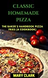 classic homemade pizza: the baker's handbook pizza fries (a cookbook) (english edition)