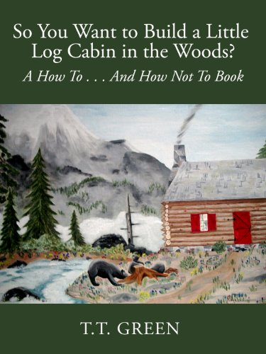 So You Want to Build a Little Log Cabin in the Woods?: A How To...And How Not To Book (English Edition)