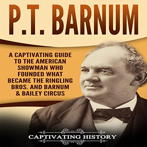 P.T. Barnum: A Captivating Guide to the American Showman Who Founded What Became the Ringling Bros. and Barnum & Bailey Circus cover art