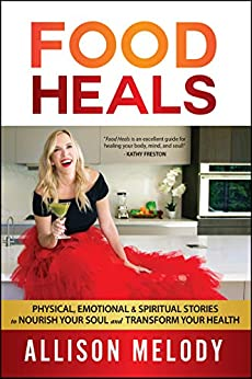 Food Heals: Physical, Emotional & Spiritual Stories to Nourish Your Soul and Transform Your Health by [Allison Melody, Laura Petersen]