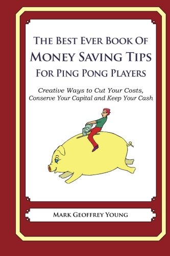 The Best Ever Book of Money Saving Tips for Ping Pong Players: Creative Ways to Cut Your Costs, Conserve Your Capital And Keep Your Cash