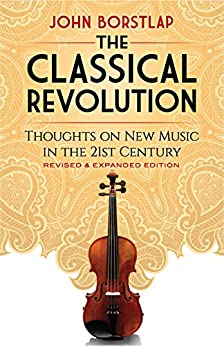 The Classical Revolution: Thoughts on New Music in the 21st Century Revised and Expanded Edition by [John Borstlap ]