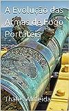 A Evolução das Armas de Fogo Portáteis (Portuguese Edition)