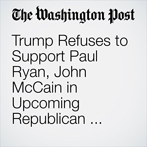 Trump Refuses to Support Paul Ryan, John McCain in Upcoming Republican Primaries cover art