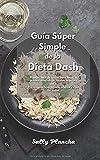 Guía Súper Simple de la Dieta Dash: El mejor libro de cocina para bajar la presión arterial...