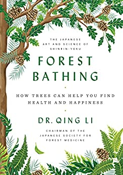 Forest Bathing: How Trees Can Help You Find Health and Happiness by [Dr Qing  Li]