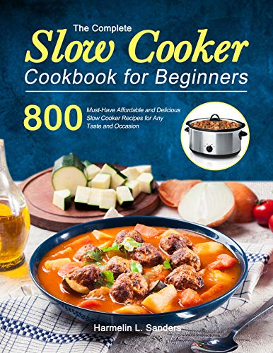 The Complete Slow Cooker Cookbook for Beginners: 800 Must-Have Affordable and Delicious Slow Cooker Recipes for Any Taste and Occasion (English Edition)