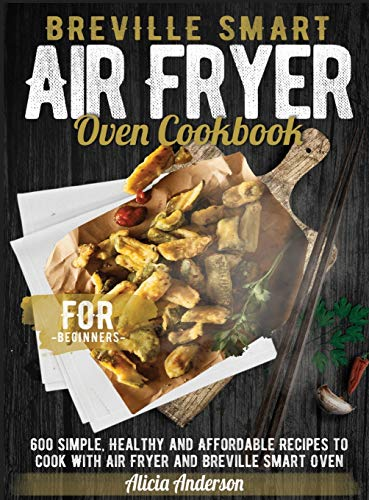 Breville Smart Air Fryer Oven Cookbook for Beginners: 600 Simple, Healthy and Affordable Recipes to Cook with Air Fryer and Breville Smart Oven