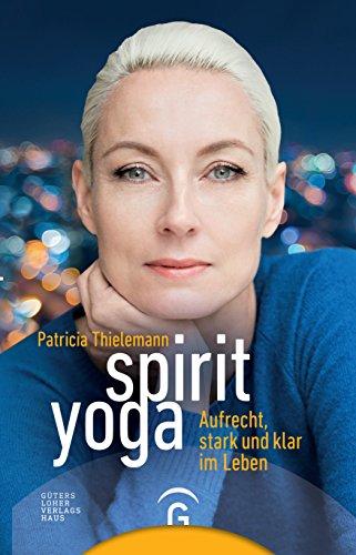 Spirit Yoga: Aufrecht, stark und klar im Leben