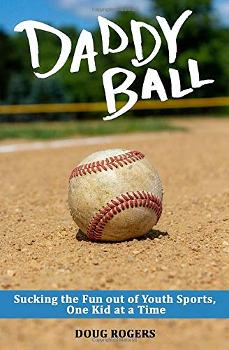 Daddy Ball: Sucking the Fun out of Youth Sports, One Kid at a Time