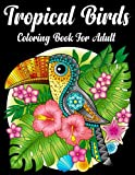 Tropical Birds Coloring Book For Adult: 50 Featuring Beautiful Tropical Birds, Exotic Flowers and Relaxing Nature Scenes (Bird Coloring Books)