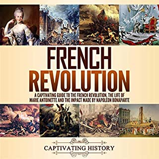 French Revolution     A Captivating Guide to the French Revolution, the Life of Marie Antoinette and the Impact Made by Napoleon Bonaparte              By:                                                                                                                                 Captivating History                               Narrated by:                                                                                                                                 Colin Fluxman,                                                                                        Duke Holm                      Length: 5 hrs and 41 mins     25 ratings     Overall 4.8
