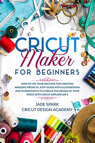 Cricut Maker for Beginners: How to Use Your Machine for Creating Amazing Projects. A DIY Guide with Illustrations and Screenshots to Change the Design ... with Cricut Explore Air 2 (English Edition)