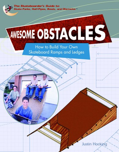Awesome Obstacles: How To Build Your Own Skateboard Ramps And Ledges (SKATEBOARDER'S GUIDE TO SKATE PARKS, HALF-PIPES, BOWLS, AND OBSTACLES)