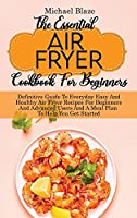 The Essential Air Fryer Cookbook For Beginners: Definitive Guide To Everyday Easy And Healthy Air Fryer Recipes For Beginners And Advanced Users And A Meal Plan To Help You Get Started