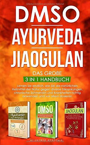 DMSO | Ayurveda | Jiaogulan - Das große 3 in 1 Handbuch: Lernen Sie endlich, wie Sie die natürlichen Heilmittel der Natur gegen diverse Erkrankungen ... anwenden und dosieren. (Band, Band 1)
