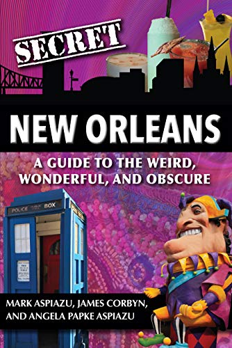 Secret New Orleans: A Guide to the Weird, Wonderful, and Obscure