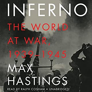 Inferno     The World at War, 1939-1945              By:                                                                                                                                 Max Hastings                               Narrated by:                                                                                                                                 Ralph Cosham                      Length: 31 hrs and 26 mins     885 ratings     Overall 4.6