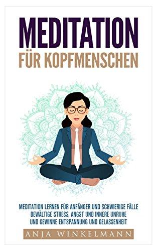 Meditation für Kopfmenschen Meditation für Anfänger und schwierige Fälle - Bewältige Stress, Angst und innere Unruhe und gewinne Entspannung und Gelassenheit