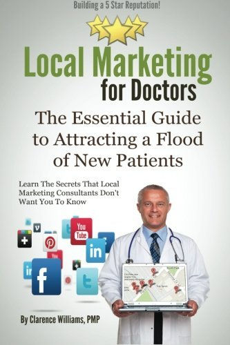 Local Marketing for Doctors: Building a 5 Star Reputation (The Essential Guide to Attracting a Flood of New Patients) by Clarence Williams PMP (2013-12-18)