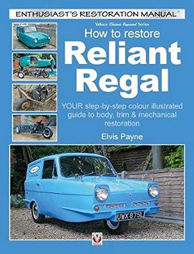Reliant Regal, How to Restore: YOUR step-by-step colour illustrated guide to body, trim & mechanical restoration (Enthusiast's Restoration Manual)
