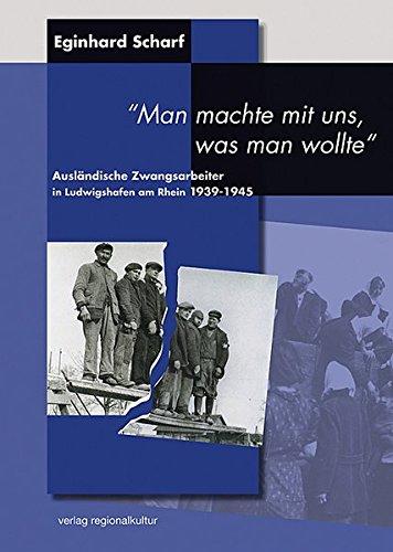 """Ausländische Zwangsarbeiter in Ludwigshafen am Rhein 1939-1945. """"Man machte mit uns, was man wollte"""" (Veröffentlichungen des Stadtarchivs Ludwigshafen am Rhein)"""