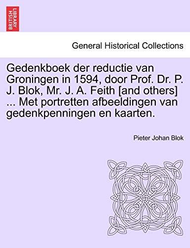 Gedenkboek Der Reductie Van Groningen in 1594, Door Prof. Dr. P. J. Blok, Mr. J. A. Feith [And Others] ... Met Portretten Afbeeldingen Van Gedenkpenningen En Kaarten.