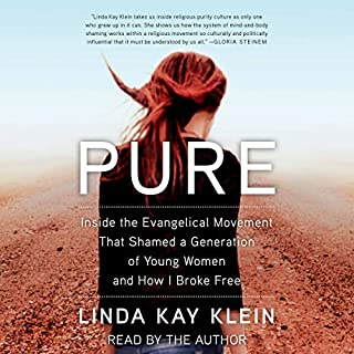 Pure     Inside the Evangelical Movement That Shamed a Generation of Young Women and How I Broke Free              Written by:                                                                                                                                 Linda Kay Klein                               Narrated by:                                                                                                                                 Linda Kay Klein                      Length: 8 hrs and 58 mins     7 ratings     Overall 4.7