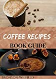 THE NEW COFFEE RECIPES BOOK GUIDE: 0ver 40 Homemade Coffee And Espresso Drinks To Make At Home