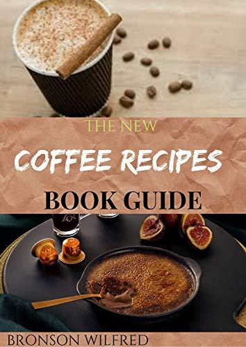 THE NEW COFFEE RECIPES BOOK GUIDE: 0ver 40 Homemade Coffee And Espresso Drinks To Make At Home (English Edition)