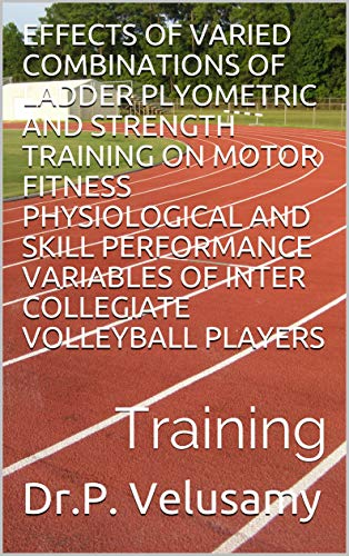 EFFECTS OF VARIED COMBINATIONS OF LADDER PLYOMETRIC AND STRENGTH TRAINING ON MOTOR FITNESS  PHYSIOLOGICAL AND SKILL PERFORMANCE VARIABLES OF INTER COLLEGIATE ... VOLLEYBALL PLAYERS: LADDER (English Edition)