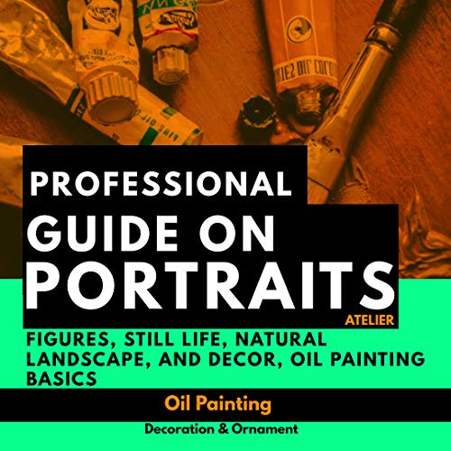 Professional Guide On Portraits, Atelier Figures, Still Life, Natural Landscape, And Decor, Oil Painting Basics (English Edition)