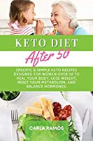 Keto Diet After 50: Specific & Simple Keto Recipes Designed For Women Over 50 To Heal Your Body, Lose Weight, Reset Your Metabolism, And Balance Hormones