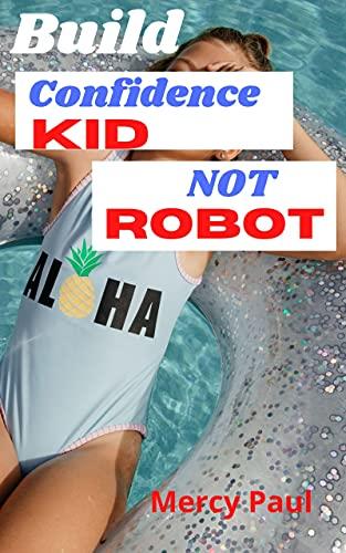 Build Confidence Kid Not Robot : childrens confidence book- Build Child Self-Esteem, Develop kid confidence (English Edition)