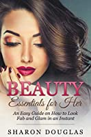 Beauty Essentials for Her: How to Look Fab and Glam in an Instant 1635010063 Book Cover
