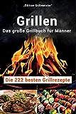 Grillen: Das große Grillbuch für Männer: Die 222 besten Grillrezepte
