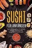 Sushi für Anfänger - Das Sushi Rezeptbuch für schnelle, einfache und köstliche sowie ausgefallene Sushi Rezepte: Maki, Uramaki, Nigri, Te-Maki, Saucen, Beilagen & Desserts selber machen
