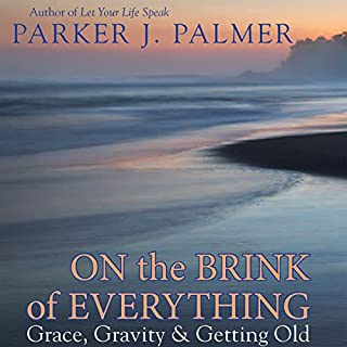 On the Brink of Everything: Grace, Gravity, and Getting Old                   Written by:                                                                                                                                 Parker J. Palmer                               Narrated by:                                                                                                                                 Steve Carlson                      Length: 5 hrs and 27 mins     3 ratings     Overall 4.3