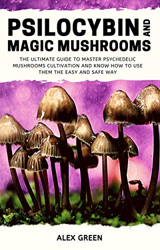 Psilocybin and Magic Mushrooms: The Ultimate Guide to Master Psychedelic Mushrooms Cultivation and Know How to Use them the Easy and Safe Way (English Edition)